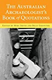 The Australian archaeologist's book of quotations / edited by Mike Smith and Billy Griffiths.