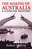 The making of Australia : a concise history / Robert Murray.