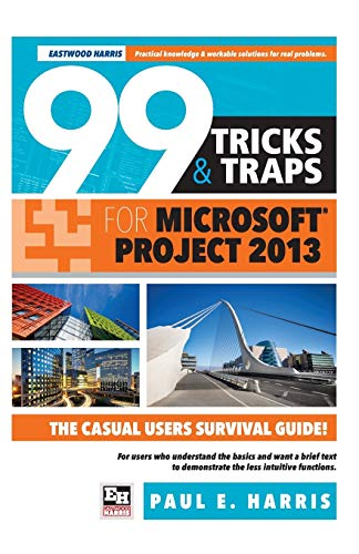 99 Tricks and Traps for Microsoft Office Project 2013 - Paul E Harris