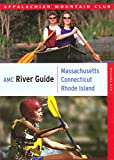 AMC River Guide: Massachusetts/Connecticut/Rhode Island, 4th: A Comprehensive Guide to Flatwater, Quickwater and Whitewater