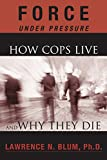 Force Under Pressure: How Cops Live and Why They Die