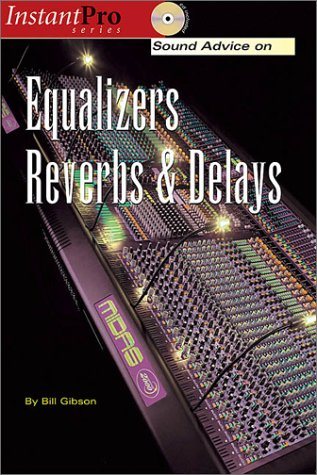 Sound Advice on Equalizers, Reverbs & Delays (Instantpro Series)