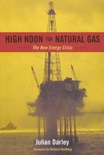 High Noon for Natural Gas: The New Energy Crisis, Darley, Julian; Richard Heinberg