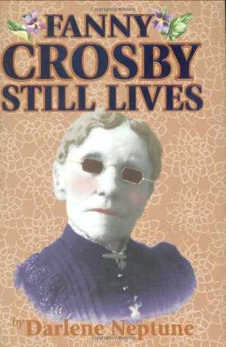Fanny Crosby Still Lives: Through Her Hymns and Those Who Sing Them!