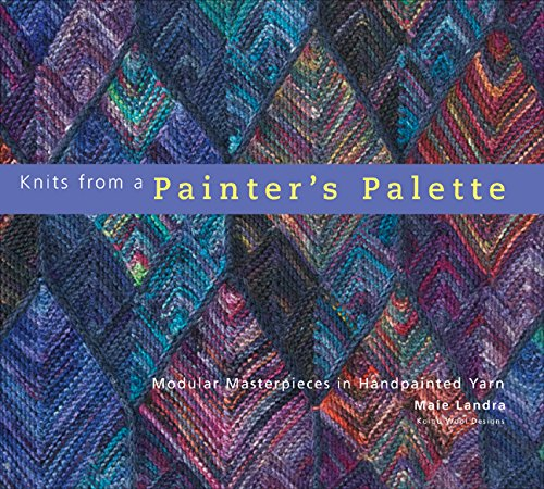 Knits from a Painter's Palette: Modular Masterpieces in Handpainted Yarns