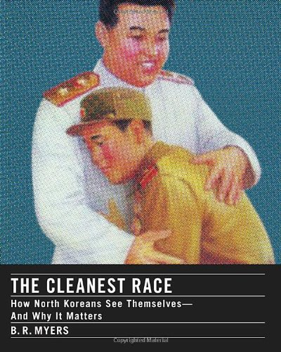 The Cleanest Race: How North Koreans See Themselves and Why It Matters, by Myers, B.R.