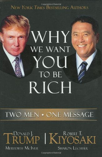 Why We Want You to Be Rich: Two Men, One Message, Trump, Donald; Kiyosaki, Robert T.