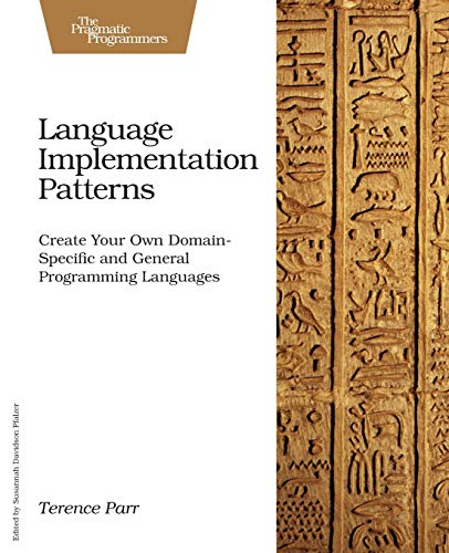 723. Language Implementation Patterns: Create Your Own Domain-Specific and General Programming Languages (Pragmatic Programmers)