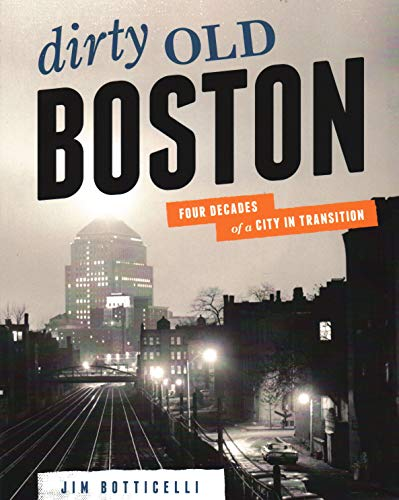 Dirty Old Boston: Four Decades of a City in Transition - Jim Botticelli