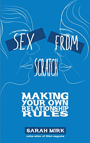 Sex From Scratch: Making Your Own Relationship Rules, Mirk, Sarah