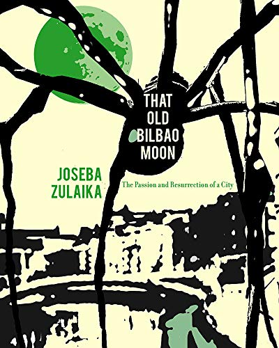 That Old Bilbao Moon: The Passion and Resurrection of a City, Zulaika, Joseba