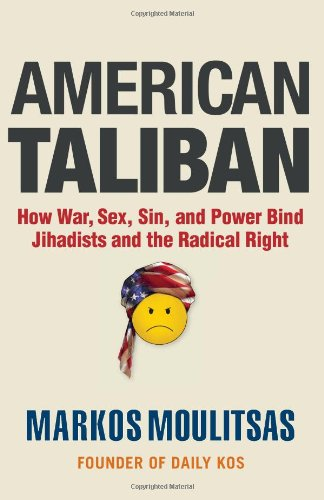 American Taliban: How War, Sex, Sin, and Power Bind Jihadists and the Radical Right, by Moulitsas, Markos