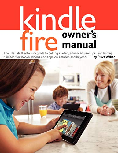 Kindle Fire Owner's Manual: The ultimate Kindle Fire guide to getting started, advanced user tips, and finding unlimited free books, videos and apps on Amazon and beyond - Steve Weber