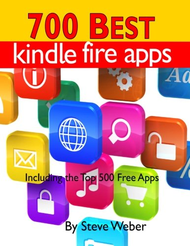 700 Best Kindle Fire Apps: Including the Top 500+ Free Apps! - Steve Weber