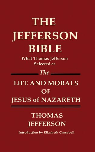 THE JEFFERSON BIBLE What Thomas Jefferson Selected as THE LIFE AND MORALS OF JESUS OF NAZARETH - Thomas Jefferson
