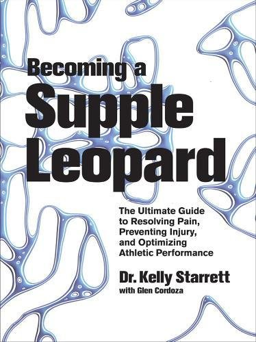 Becoming a Supple Leopard: The Ultimate Guide to Resolving Pain, Preventing Injury, and Optimizing Athletic Performance - Kelly Starrett, Glen Cordoza