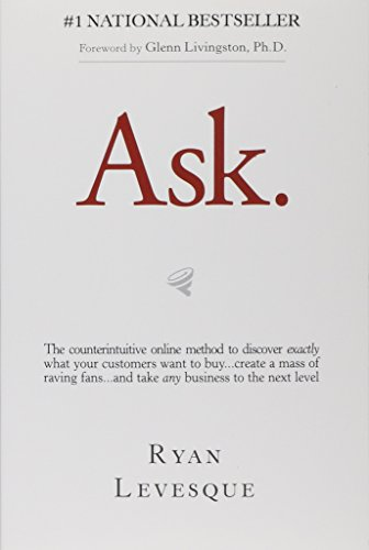 Ask: The Counterintuitive Online Formula to Discover Exactly What Your Customers Want to Buy...Create a Mass of Raving Fans...and Take Any Business to the Next Level - Ryan Levesque