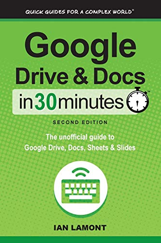 Google Drive & Docs in 30 Minutes (2nd Edition): The unofficial guide to the new Google Drive, Docs, Sheets & Slides - Ian Lamont