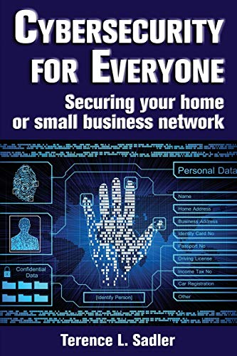 Cybersecurity for Everyone: Securing your home or small business network - Terence L Sadler