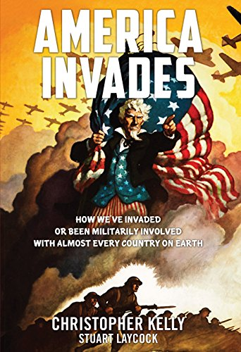 America Invades: How We've Invaded or been Militarily Involved with almost Every Country on Earth, Christopher Kelly; Stuart Laycock