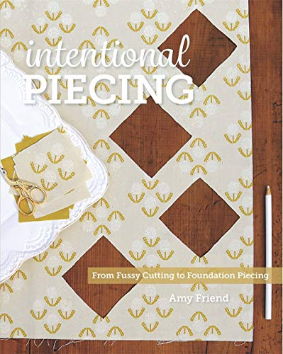 Intentional Piecing: From Fussy Cutting to Foundation Piecing, Friend, Amy