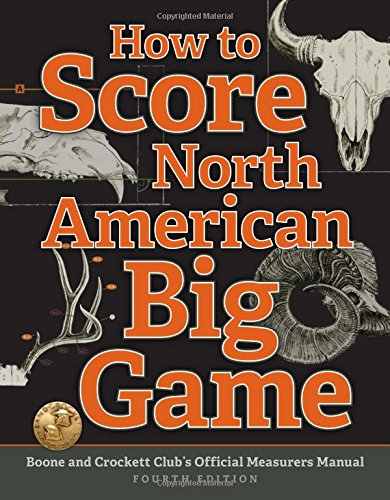 How to Score North American Big Game: Boone and Crockett Club's Official Measurers Manual - Jack Reneau, Justin SpringChris Lacey