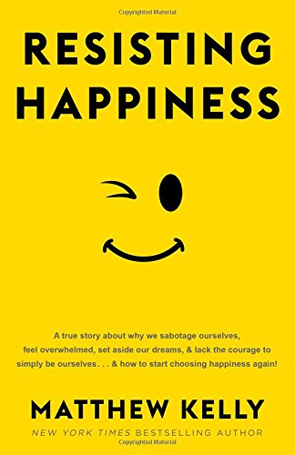 Resisting Happiness - Matthew Kelly
