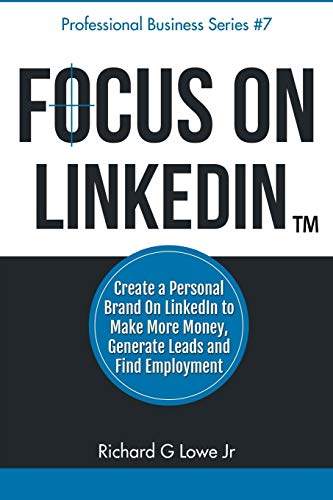 Focus on LinkedIn: Create a Personal Brand on LinkedInTM to Make More Money, Generate Leads, and Find Employment (Business Professional Series) (Volume 7) - Richard G Lowe Jr