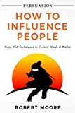Persuasion: How To Influence People - Ninja NLP Techniques To Control Minds & Wallets (Persuasion, Influence)