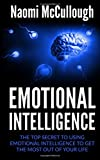 Emotional Intelligence: The Top Secret to Using Emotional Intelligence to Get the Most Out of Your Life
