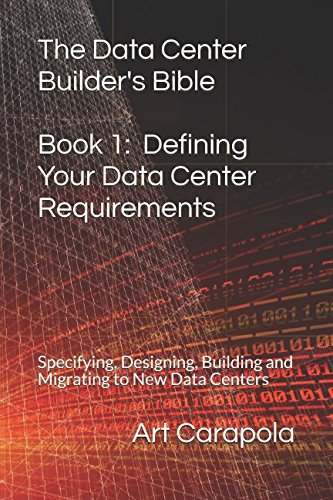 The Data Center Builder's Bible – Book 1: Defining Your Data Center Requirements: Specifying, Designing, Building and Migrating to New Data Centers