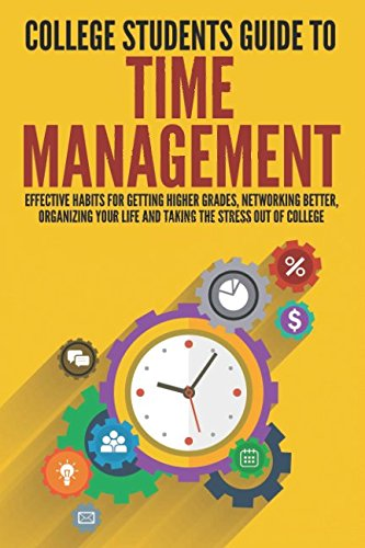Cover Art College Students Guide to Time Management: Effective Habits for Getting Higher Grades, Networking Better, Organizing Your Life and Taking the Stress Out of College