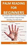 Palm reading for Beginners: The Complete Guide on How to Reveal Hidden Fortunes and Future Using Your Palms (Including a Free Palm Chart)