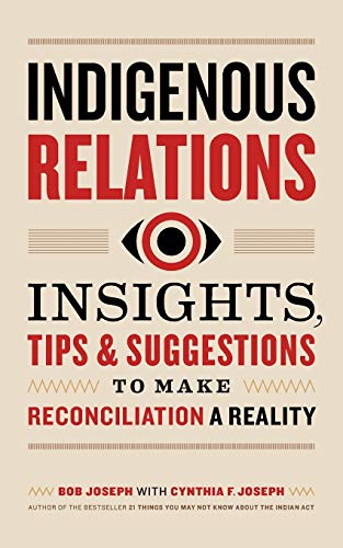 Indigenous relations : insights, tips & suggestions to make reconciliation a reality / Bob Joseph with Cynthia F. Joseph.