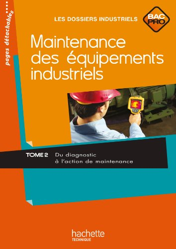Maintenance des équipements industriels Bac Pro : Tome 2, Du diagnostic à l'action de maintenance