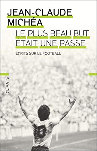 Le plus beau but était une passe : Ecrits sur le football | Michéa, Jean-Claude