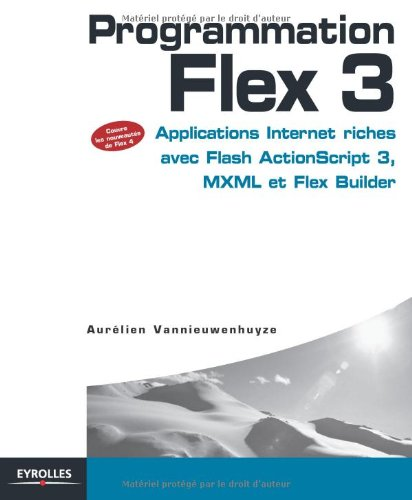Programmation Flex 3 : Applications Internet riches avec Flash ActionScript 3, MXML et Flex Builder