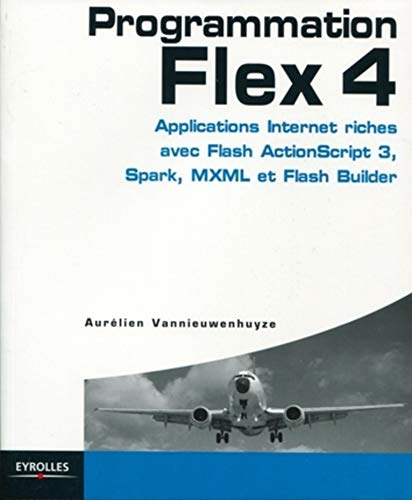 Programmation Flex 4- Applications internet riches avec Flash ActionScript 3, Spark, MXML et Flash Builder