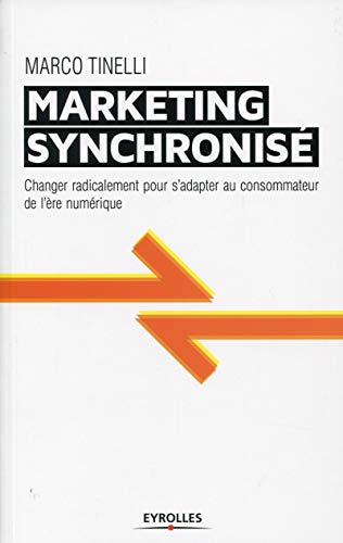 Le Marketing Synchronise - Changer Radicalement pour S'Adapter au Consommateur de l'Ere Digitale