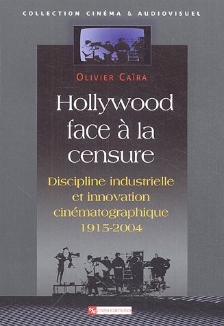 Hollywood face à la censure : Discipline industrielle et innovation cinématographique 1915-2004