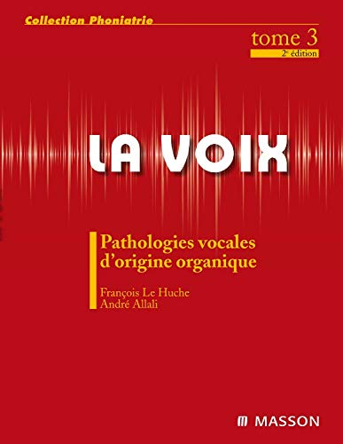 La voix : Volume 3, Pathologies vocales d'origine organique