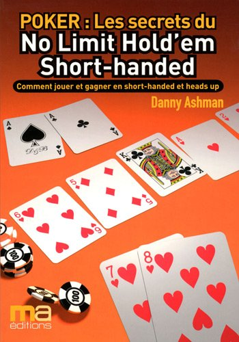 Poker : Secrets du No Limit Hold'em Short-handed : Comment jouer et gagner en Short-handed et heads up