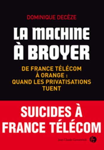 La machine à broyer : De France Télécom à Orange : quand les privatisations tuent