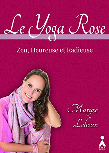 Le yoga rose [ensemble multi-supports] : zen, heureuse et radieuse / Maryse Lehoux