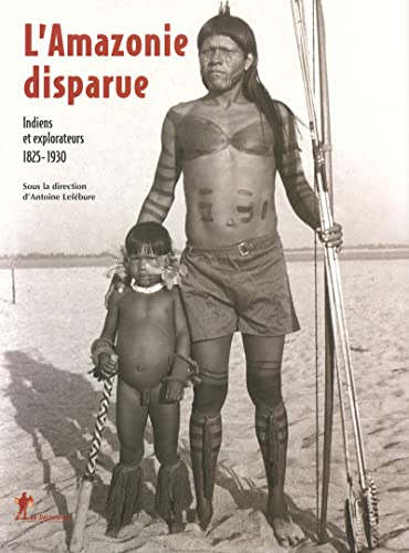 L'Amazonie disparue : Indiens et explorateurs 1825-1930