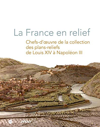 La France en relief : Chefs-d'oeuvre de la collection des plans-reliefs de Louis XIV à Napoléon III