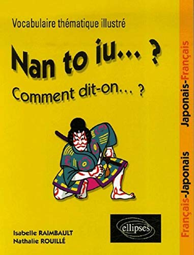 Nan to iu... ? Comment dit-on... ? : Vocabulaire thématique illustré - Français/Japonais, Japonais/Français