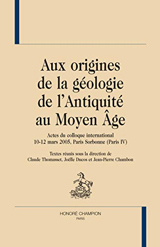 Aux origines de la géologie de l'Antiquité au Moyen Age : Actes du colloque international 10-12 mars 2005, Paris Sorbonne (Paris