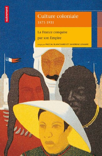 Culture coloniale 1871-1931 : La France conquise par son Empire