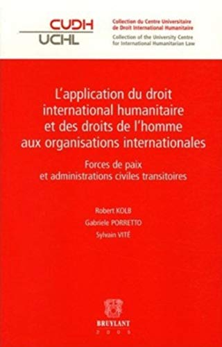 L'application du droit international humanitaire et des droits de l'homme aux organisations internationales : Forces de paix et administrations civiles transitoires